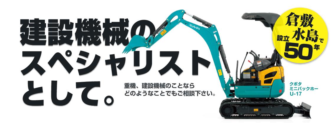 建設機械のスペシャリストとして。重機、建設機械のことならどのようなことでもご相談下さい。倉敷・水島で設立50年